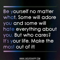Be yourself no matter what. Some will adore you and some will hate everything about you. But who cares? It's your life. Make the most out of it! | by deeplifequotes