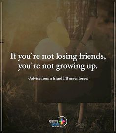If you're not losing friends, you're not growing up.