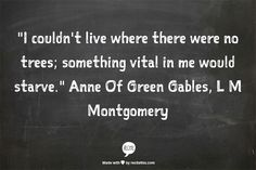 """I couldn't live where there were no trees; something vital in me would starve.""  Anne Of Green Gables, L M Montgomery"