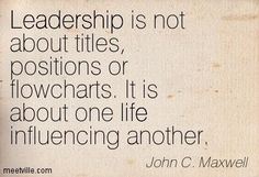 """leadership quote: """"Leadership is not about titles, positions or flowcharts. It is about one life influencing another."""" -John C Maxwell"""