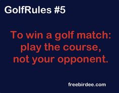 """GolfRules #5  """"To win a golf match: play the course, not your opponent."""""""