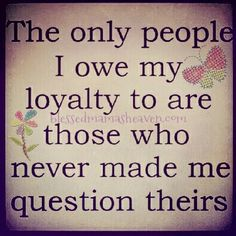 The only people I owe my loyalty to are those who never made me question theirs....