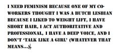 I need feminism because one of my co-workers thought I was a butch lesbian because I liked to weight lift, I have short hair, I act authoritative, and professional, I have a deep voice, and I don't 'talk like a girl' (whatever that means…).Why does weight lifting make me a lesbian? Why can't a straight girl or non-butch lesbian be authoritative? I can't help the way my voice is.  BTW I'm straight but if I was a lesbian my preferences and the way I am doesn't give you a right to stereotype…