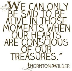 """""""We can only be said to be alive in those moments when our hearts are conscious of our treasures.""""  Thornton Wilder."""