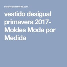 vestido desigual primavera 2017- Moldes Moda por Medida Patterns, Measurement Chart, Tables, Casual Styles, Sewing Tips, Noodle, Spring, Pizza, Blue Prints
