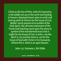Christ as the Son of Man, with His humanity, is the ladder set up on the earth and leading to heaven, keeping heaven open to earth and joining earth to heaven for the house of God, Bethel. Jacob poured oil (a symbol of the Holy Spirit, the ultimate expression of the Triune God reaching man) upon the stone (a symbol of the transformed man) that it might be the house of God. In John 1 are the Spirit (v. 32) and the stone (v. 42) for the house of God with Christ in His humanity. Where this is…