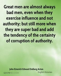 Great men are almost always bad men, even when they exercise influence and not authority; but still more when they are super bad and add the tendency of the certainty of corruption of authority.