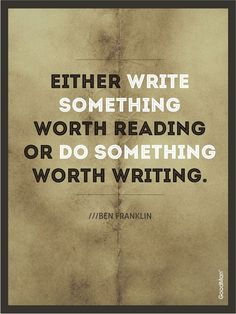 either write something worth reading or do something worth writing.. or do both.