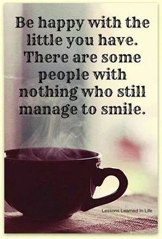 Be happy with the little you have.  There are some people with nothing who still manage to smile.