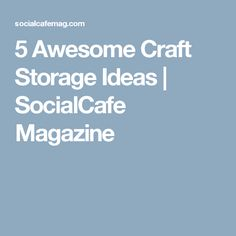 5 Awesome Craft Storage Ideas | SocialCafe Magazine