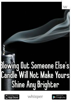 Blowing Out Someone Else's Candle Will Not Make Yours Shine Any Brighter