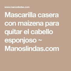 Mascarilla casera con maizena para quitar el cabello esponjoso ~                     Manoslindas.com