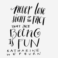 Never lose sight of the fact that just being is fun. - Katharine Hepburn