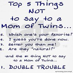 Love it... When people say Double Trouble I usually smile and say DOUBLE BLESSED as well ;) I honestly dont mind the things people say because I'm sure I used to say the same things to parents with Multiplies lol