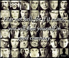 Fear not hell, for if it exists, you will find yourself in good company.