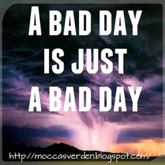 Love Your Life: A bad day is just a bad day.