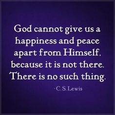 "This is true. Jesus says, ""apart from me you can do nothing"" - (John 15:5) This includes attaining peace and happiness."