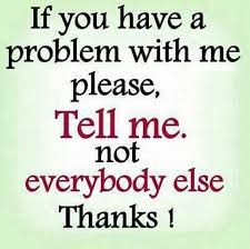 if you have a problem with me pleas, tell me. not everybody else. Amazing Quotes, Cute Quotes, Great Quotes, Quotes To Live By, Funny Quotes, Powerful Motivational Quotes, Inspirational Quotes, Famous Author Quotes, Today Quotes