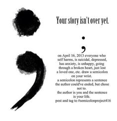 """The semicolon represents a sentence the author could've ended but chose not to. The author is you, and the semicolon is your life."" wow...I hadn't heard of this until now. Regardless of the ""event,"" I think the above sentence may be useful for some to hear."