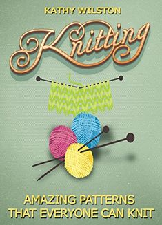Knitting: Amazing Patterns that Everyone Can Knit (How to Knit, Knitting Beginners, Crochet, Knit, Patterns, Beginners, Advance, Knitting Crocheting) - Kindle edition by Kathy Wilston. Crafts, Hobbies & Home Kindle eBooks @ Amazon.com.