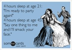 4 hours sleep at age 21: 'I'm ready to party again!' 4 hours sleep at age 45: 'Say one thing to me and I'll smack your face.'