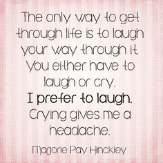 The only way to get through life is to laugh your way through it. You either have to laugh or cry. I prefer to laugh. Crying gives me a headache. ~Marjorie Pay Hinckley