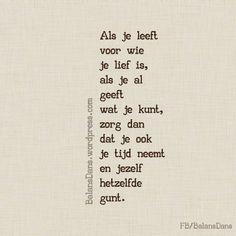 """""""Als je leeft voor wie je lief is, als je al geeft wat je kunt, zorg dan dat je ook je tijd neemt en jezelf hetzelfde gunt."""" Love Me Quotes, True Quotes, Best Quotes, Nice Sayings, Qoutes, Broken Dreams, Dutch Words, Dutch Quotes, Short Poems"""