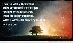 Il y a une voix dans l'Univers qui nous pousse à nous rappeler notre mission sur cette magnifique terre. C'est la voix de l'inspiration, qui est à l'intérieur de chacun d'entre nous. Wayne Dyer
