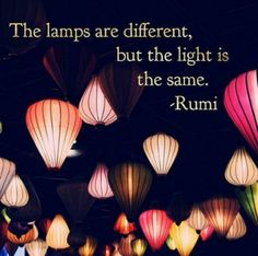 The lamps are different, but the light is the same. ~ Rumi