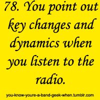 You know you're a band geek when you point out key changes and dynamics when you listen to the radio.