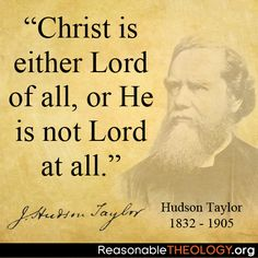 """Christ is either Lord of all, or He is not Lord at all."" - Hudson Taylor"