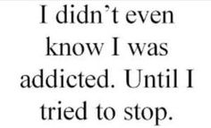 I didn't know I was addicted until I tried to stop.