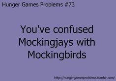 """OMG THIS IS SO TRUE when we read """"to kill a mockingbird"""" in english class, I could NOT stop calling it """"to kill a mockingjay"""" .. now whenever i talk about mockingjay I get confused to if I'm saying it right .. ugh."""