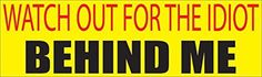 10in x 3in Large Funny Auto Decal Bumper Sticker Watch Out For The Idiot Behind Me Car Truck Boat RV (Idiot) This Makes a Great Gift For Any OF Us Sarcastic Drivers Out There. Perfect For Truckers as Well Made in the USA C?ar Decal Bumper Sticker Perfect For Car Truck SUV Boat RV Wall Window Laptop or just about any other Place you can stick it. This Bumper Sticker Comes With a Funny Sarcastic or Inspirational Quotes Is Sure To PLease. https://automotive.boutiquecloset.com/pr