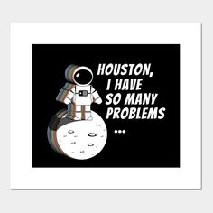 Houston, I Have So Many Problems - Houston I Have So Many Problems - Posters and Art Prints | TeePublic