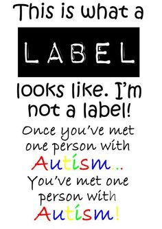This is what a label looks like - I am not a label. and Once you've met one person with Autism...You've met one person with Autism.