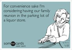 For convenience sake I'm considering having our family reunion in the parking lot of a liquor store.