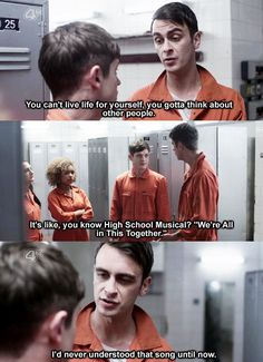 Joe Gilgun as Rudy Wade - Misfits You can't live life for yourself. You gotta think about other people. It's like, you know, High School Musical.