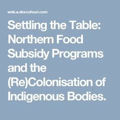 Settling the Table: Northern Food Subsidy Programs and the (Re)Colonisation of Indigenous Bodies.