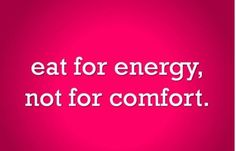 eat for energy, not for comfort.