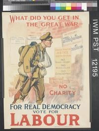 For Real Democracy Vote for LabourWHAT DID YOU GET IN THE GREAT WAR - [from bill posters] CONTROL FIRMS WAR PROFITS 10% ON WAR BILL FOOD PROFITEERING PENSIONS Disabled Soldiers, War Widows, War Orphans} £ 50,000,000 INTEREST on WAR LOAN - £ 350,000,000 LABOUR DEMANDS JUSTICE FOR THE SOLDIER NO BARREL ORGANS NO WORKHOUSE NO CONSCRIPTION NO CHARITY P.J. WRIGHT FOR REAL DEMOCRACY VOTE FOR LABOUR PRINTED AND PUBLISHED BY DAVID ALLEN AND SONS LTD. LONDON W.
