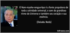 O Nam-myoho-rengue-kyo é a fonte propulsora de toda a atividade universal, o som do grandioso ritmo do Universo e também seu coração e sua essência. (Daisaku Ikeda)