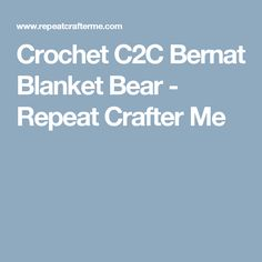 Crochet C2C Bernat Blanket Bear - Repeat Crafter Me