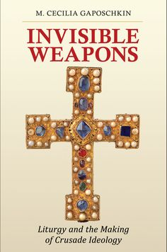 Invisible Weapons, Liturgy and the Making of Crusade Ideology