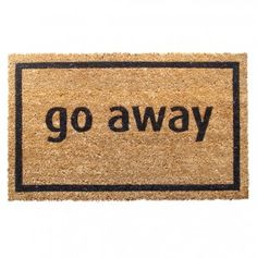 Go Away  Doormat, for all those hermits out there. I had one of these, from Bed, Bath and Beyond.