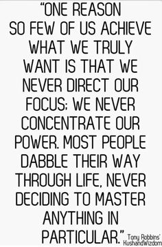 The reason so few of us achieve what we truly want is that we never direct our focus. We never concentrate our power. Most people dabble their way through life never deciding to master anything in particular.