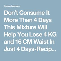 Don't Consume It More Than 4 Days This Mixture Will Help You Lose 4 KG and 16 CM Waist In Just 4 Days-Recipe – Fitness Club