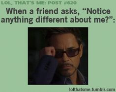 "lol that's me post: When a friend asks, ""Notice anything different about me?"""