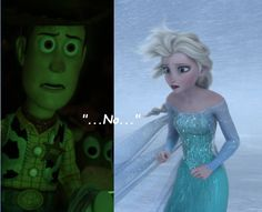 It Can't Be! In Toy Story3, Woody is afraid that his best friend, Buzz may be dead. In Frozen, Elsa is told that Anna froze to death and that it was her fault.