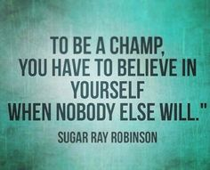 To be a champion, you have to believe in yourself when nobody else will ~ Sugar Ray Robinson #success #quote